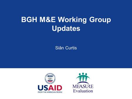 BGH M&E Working Group Updates Siân Curtis. Brief History: PRH M&E WG  2004 evaluation of OPRH M&E recommended establishing a CA M&E WG  OPRH M&E WG.