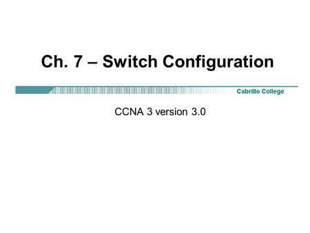 Ch. 7 – Switch Configuration CCNA 3 version 3.0. Rick Graziani Overview Identify the major components of a Catalyst switch Monitor.