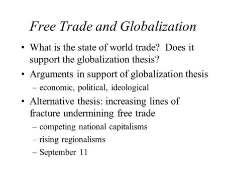 Free Trade and Globalization What is the state of world trade? Does it support the globalization thesis? Arguments in support of globalization thesis –economic,