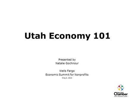 Utah Economy 101 Presented by Natalie Gochnour Wells Fargo Economic Summit for Nonprofits May 4, 2010.