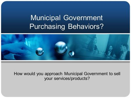 Municipal Government Purchasing Behaviors? How would you approach Municipal Government to sell your services/products?