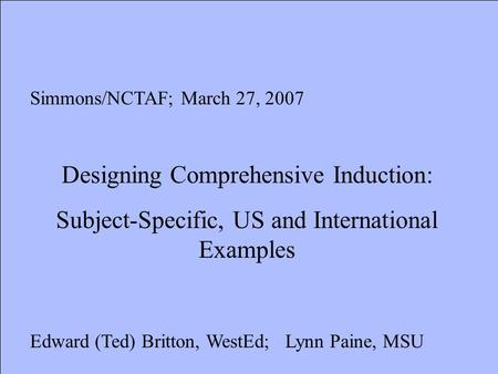 Simmons/NCTAF; March 27, 2007 Designing Comprehensive Induction: Subject-Specific, US and International Examples Edward (Ted) Britton, WestEd; Lynn Paine,