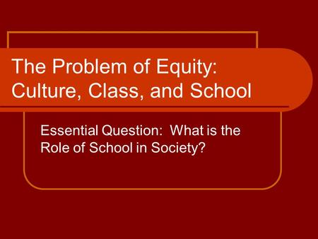 The Problem of Equity: Culture, Class, and School Essential Question: What is the Role of School in Society?