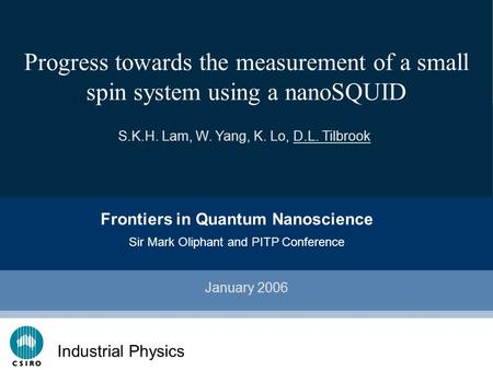 Click to edit Master subtitle style CSIRO IT Progress towards the measurement of a small spin system using a nanoSQUID January 2006 S.K.H. Lam, W. Yang,