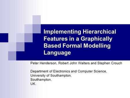 Implementing Hierarchical Features in a Graphically Based Formal Modelling Language Peter Henderson, Robert John Walters and Stephen Crouch Department.