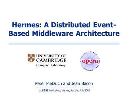 Hermes: A Distributed Event- Based Middleware Architecture Peter Pietzuch and Jean Bacon 1st DEBS Workshop, Vienna,