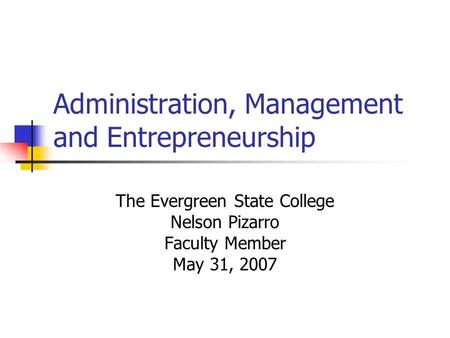 Administration, Management and Entrepreneurship The Evergreen State College Nelson Pizarro Faculty Member May 31, 2007.