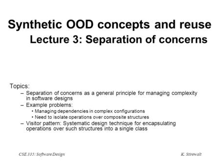 K. Stirewalt CSE 335: Software Design Synthetic OOD concepts and reuse Lecture 3: Separation of concerns Topics: –Separation of concerns as a general principle.