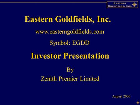 Contents Investor Presentation By Zenith Premier Limited August 2006 Eastern Goldfields, Inc. www.easterngoldfields.com Symbol: EGDD.