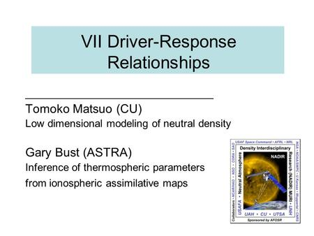 VII Driver-Response Relationships Tomoko Matsuo (CU) Low dimensional modeling of neutral density Gary Bust (ASTRA) Inference of thermospheric parameters.