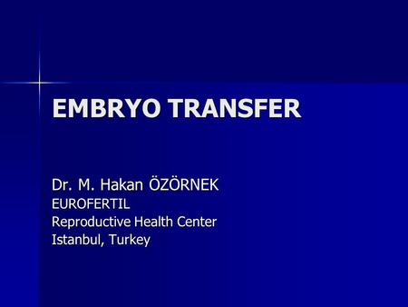 EMBRYO TRANSFER Dr. M. Hakan ÖZÖRNEK EUROFERTIL Reproductive Health Center Istanbul, Turkey.