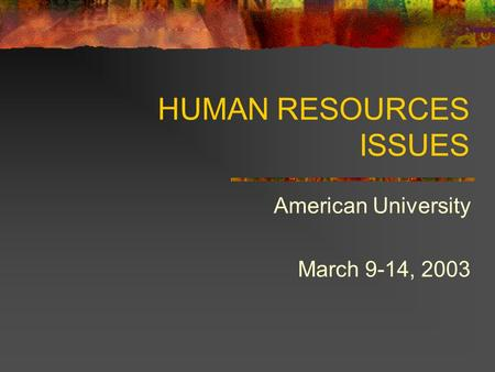 HUMAN RESOURCES ISSUES American University March 9-14, 2003.