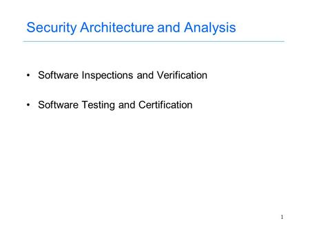 1 Security Architecture and Analysis Software Inspections and Verification Software Testing and Certification.