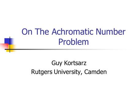 On The Achromatic Number Problem Guy Kortsarz Rutgers University, Camden.