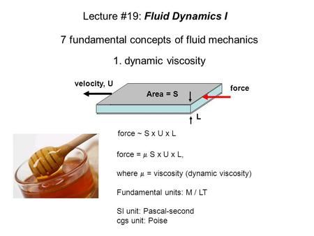 1. dynamic viscosity force =  S x U x L, where  = viscosity (dynamic viscosity) Fundamental units: M / LT SI unit: Pascal-second cgs unit: Poise 7 fundamental.