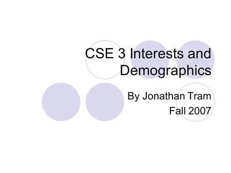 CSE 3 Interests and Demographics By Jonathan Tram Fall 2007.