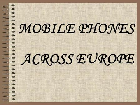 MOBILE PHONES ACROSS EUROPE We all know what mobile phones are, but do we really know how do they work and how do they have improved? We are going to.