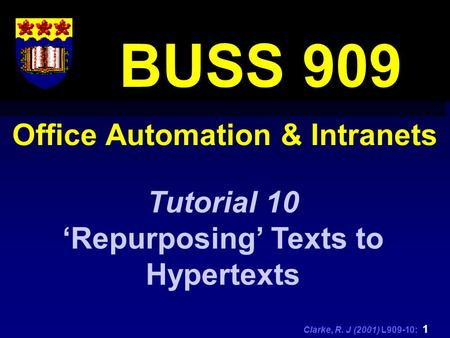 Clarke, R. J (2001) L909-10: 1 Office Automation & Intranets BUSS 909 Tutorial 10 'Repurposing' Texts to Hypertexts.