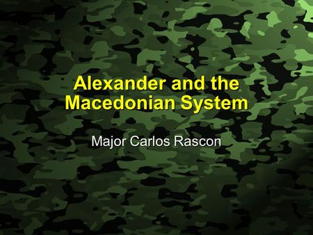 Slide 1 Alexander and the Macedonian System Major Carlos Rascon.