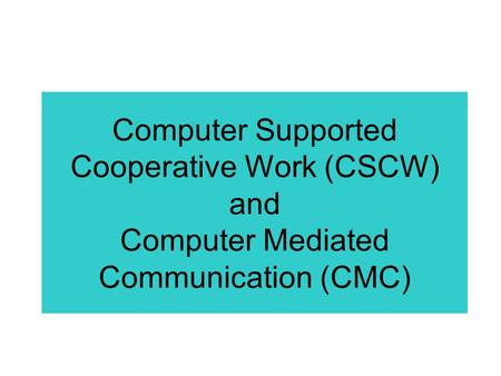 Computer Supported Cooperative Work (CSCW) and Computer Mediated Communication (CMC)