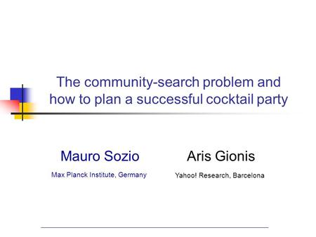 The community-search problem and how to plan a successful cocktail party Mauro SozioAris Gionis Max Planck Institute, Germany Yahoo! Research, Barcelona.