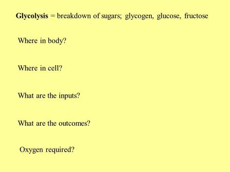 Glycolysis = breakdown of sugars; glycogen, glucose, fructose Where in body? Where in cell? What are the inputs? What are the outcomes? Oxygen required?