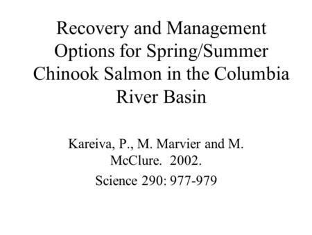 Recovery and Management Options for Spring/Summer Chinook Salmon in the Columbia River Basin Kareiva, P., M. Marvier and M. McClure. 2002. Science 290: