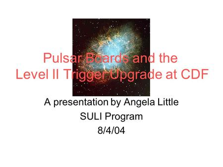A presentation by Angela Little SULI Program 8/4/04 Pulsar Boards and the Level II Trigger Upgrade at CDF.