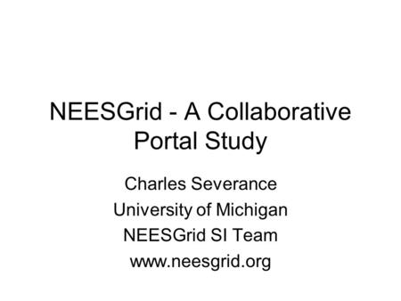 NEESGrid - A Collaborative Portal Study Charles Severance University of Michigan NEESGrid SI Team www.neesgrid.org.