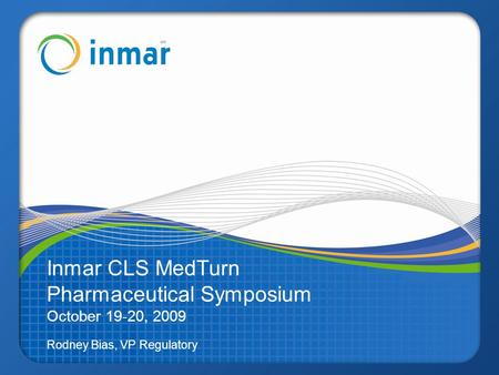 Inmar CLS MedTurn Pharmaceutical Symposium October 19-20, 2009 Rodney Bias, VP Regulatory.