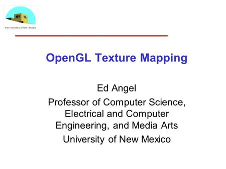 OpenGL Texture Mapping Ed Angel Professor of Computer Science, Electrical and Computer Engineering, and Media Arts University of New Mexico.