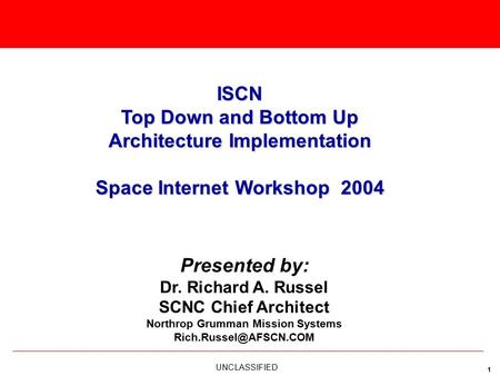 UNCLASSIFIED 1 Presented by: Dr. Richard A. Russel SCNC Chief Architect Northrop Grumman Mission Systems ISCN Top Down and Bottom.