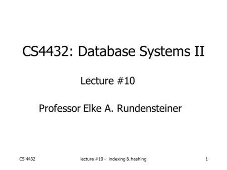 CS 4432lecture #10 - indexing & hashing1 CS4432: Database Systems II Lecture #10 Professor Elke A. Rundensteiner.