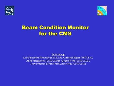 Beam Condition Monitor for the CMS BCM Group Luis Fernández Hernando (EST/LEA), Christoph Ilgner (EST/LEA), Alick Macpherson (CMS/CMM), Alexander Oh (CMS/CMD),