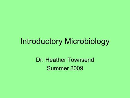 Introductory Microbiology Dr. Heather Townsend Summer 2009.