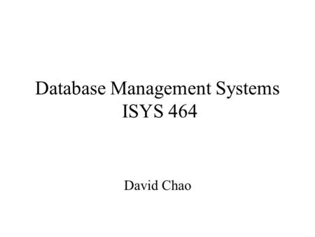 Database Management Systems ISYS 464 David Chao. Introduction to Databases The most important component in an information system Created to support all.