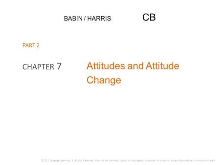 BABIN / HARRIS CB Attitudes and Attitude Change CHAPTER 7 ©2012 Cengage Learning. All Rights Reserved. May not be scanned, copied or duplicated, or posted.