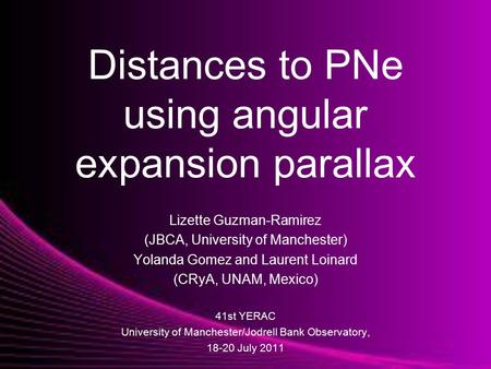Distances to PNe using angular expansion parallax Lizette Guzman-Ramirez (JBCA, University of Manchester) Yolanda Gomez and Laurent Loinard (CRyA, UNAM,