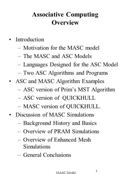 MASC Model 1 Associative Computing Overview Introduction –Motivation for the MASC model –The MASC and ASC Models –Languages Designed for the ASC Model.