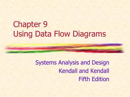 Chapter 9 Using Data Flow Diagrams Systems Analysis and Design Kendall and Kendall Fifth Edition.