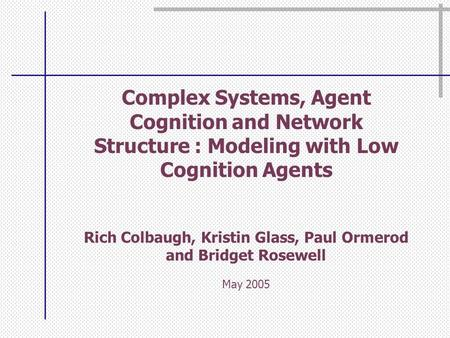 Complex Systems, Agent Cognition and Network Structure : Modeling with Low Cognition Agents Rich Colbaugh, Kristin Glass, Paul Ormerod and Bridget Rosewell.