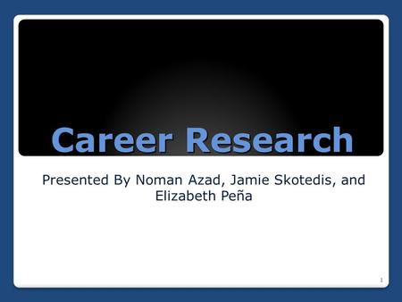 Career Research Presented By Noman Azad, Jamie Skotedis, and Elizabeth Peña 1.