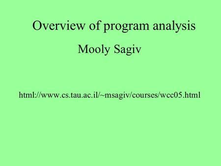 Overview of program analysis Mooly Sagiv html://www.cs.tau.ac.il/~msagiv/courses/wcc05.html.