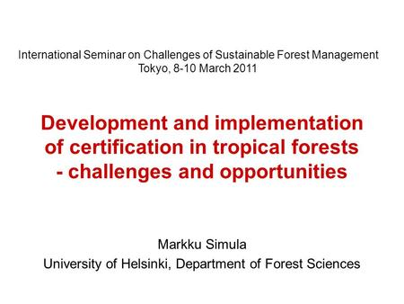 Development and implementation of certification in tropical forests - challenges and opportunities Markku Simula University of Helsinki, Department of.
