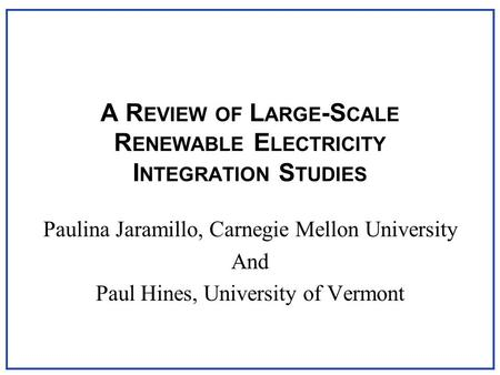 A R EVIEW OF L ARGE -S CALE R ENEWABLE E LECTRICITY I NTEGRATION S TUDIES Paulina Jaramillo, Carnegie Mellon University And Paul Hines, University of Vermont.