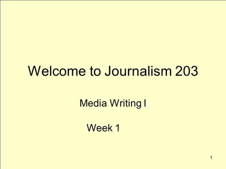 1 Welcome to Journalism 203 Media Writing I Week 1.