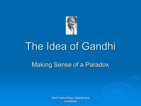 Prof. Subho Basu, Gandhi and Gandhism The Idea of Gandhi Making Sense of a Paradox.
