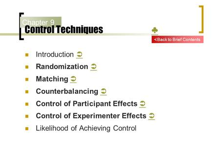 Chapter 9 Control Techniques ♣ ♣ Introduction   Randomization   Matching   Counterbalancing   Control of Participant Effects   Control of Experimenter.