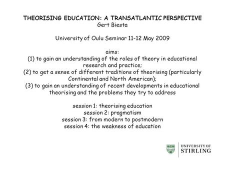 THEORISING EDUCATION: A TRANSATLANTIC PERSPECTIVE Gert Biesta University of Oulu Seminar 11-12 May 2009 aims: (1) to gain an understanding of the roles.