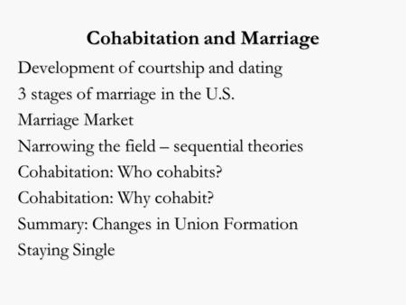 Cohabitation and Marriage Development of courtship and dating 3 stages of marriage in the U.S. Marriage Market Narrowing the field – sequential theories.